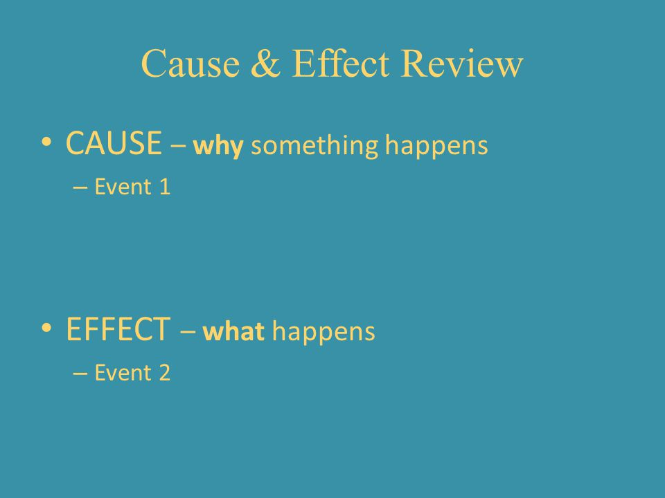 Cause & Effect Review CAUSE – why something happens – Event 1 EFFECT – what happens – Event 2