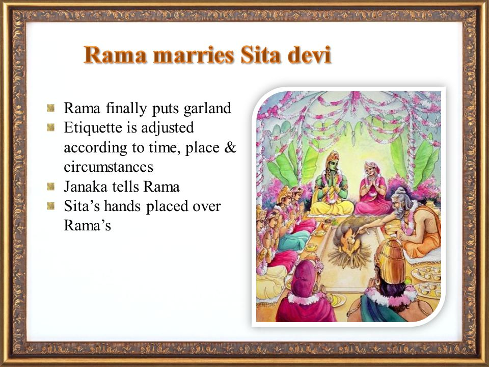 Rama finally puts garland Etiquette is adjusted according to time, place & circumstances Janaka tells Rama Sitas hands placed over Ramas