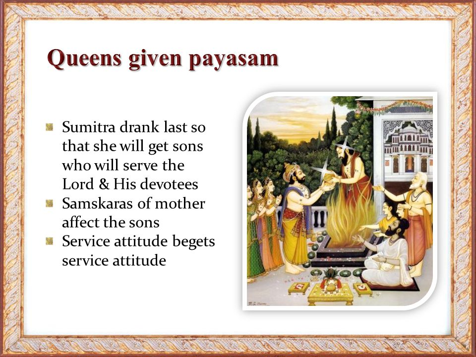 Sumitra drank last so that she will get sons who will serve the Lord & His devotees Samskaras of mother affect the sons Service attitude begets service attitude