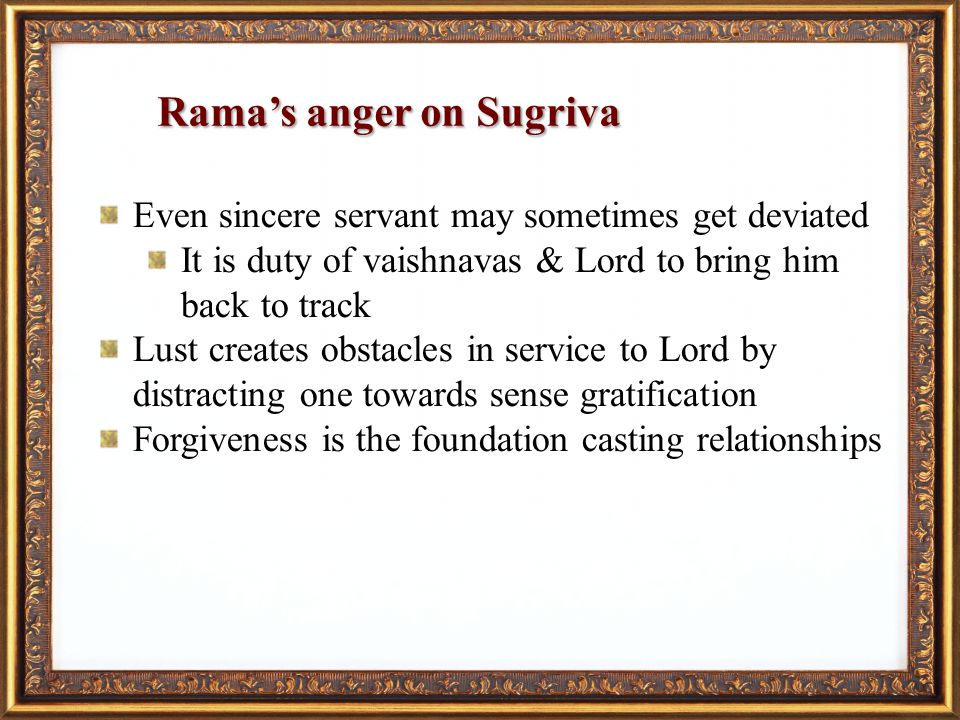 Ramas anger on Sugriva Even sincere servant may sometimes get deviated It is duty of vaishnavas & Lord to bring him back to track Lust creates obstacles in service to Lord by distracting one towards sense gratification Forgiveness is the foundation casting relationships