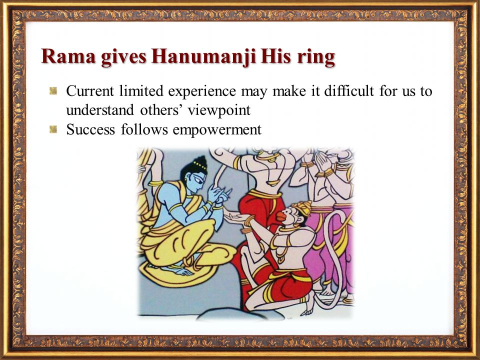 Rama gives Hanumanji His ring Current limited experience may make it difficult for us to understand others viewpoint Success follows empowerment