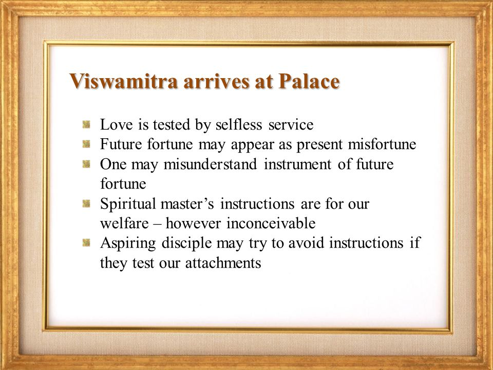 Viswamitra arrives at Palace Love is tested by selfless service Future fortune may appear as present misfortune One may misunderstand instrument of future fortune Spiritual masters instructions are for our welfare – however inconceivable Aspiring disciple may try to avoid instructions if they test our attachments