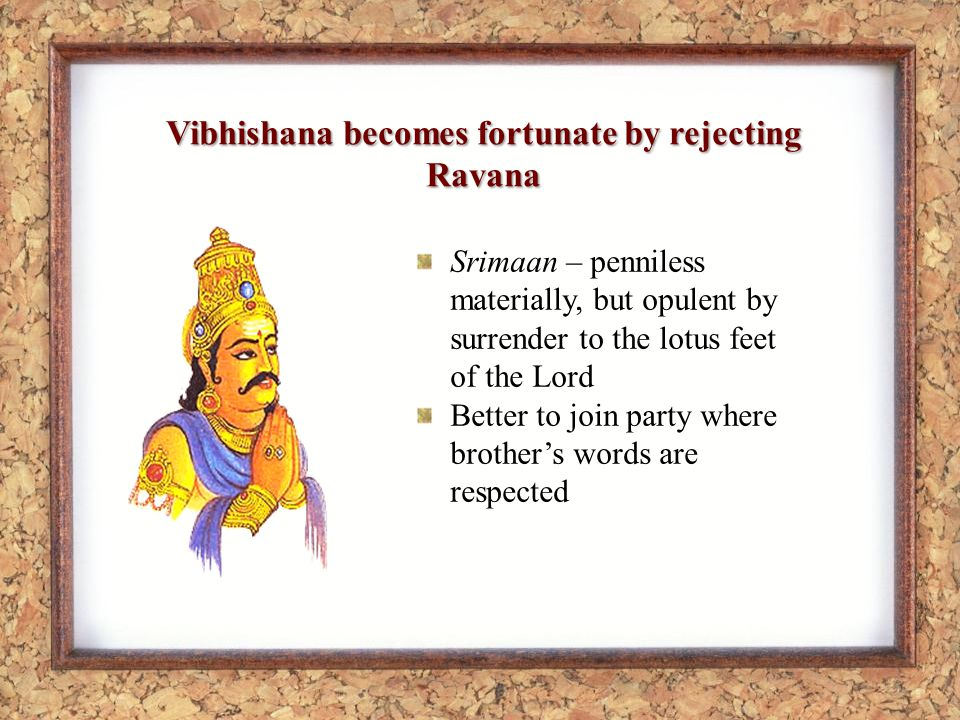 Vibhishana becomes fortunate by rejecting Ravana Srimaan – penniless materially, but opulent by surrender to the lotus feet of the Lord Better to join party where brothers words are respected