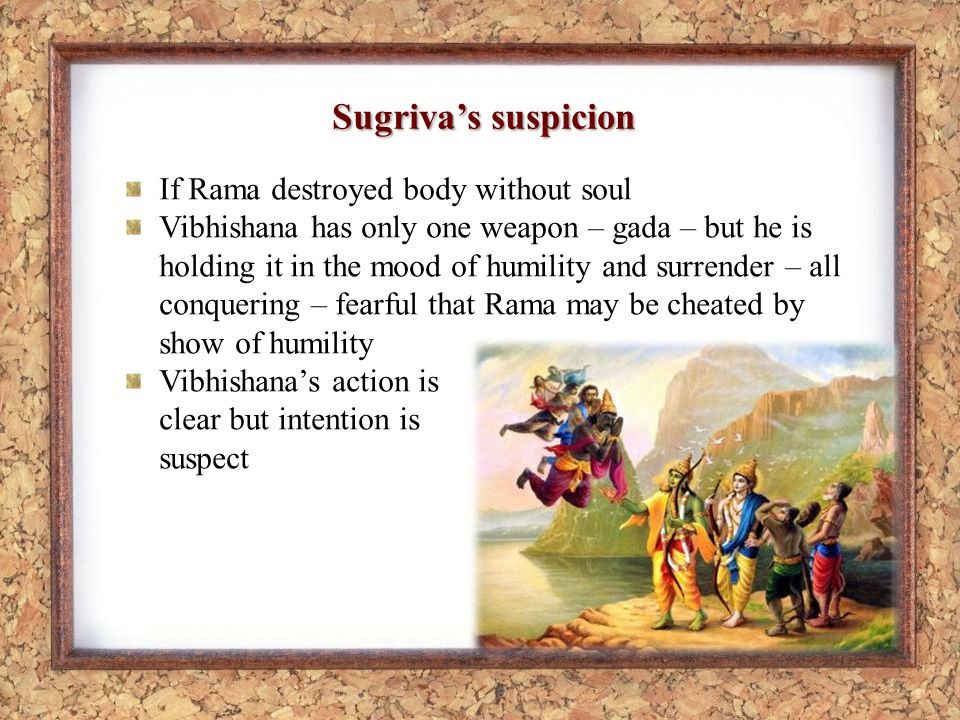 Sugrivas suspicion If Rama destroyed body without soul Vibhishana has only one weapon – gada – but he is holding it in the mood of humility and surrender – all conquering – fearful that Rama may be cheated by show of humility Vibhishanas action is clear but intention is suspect