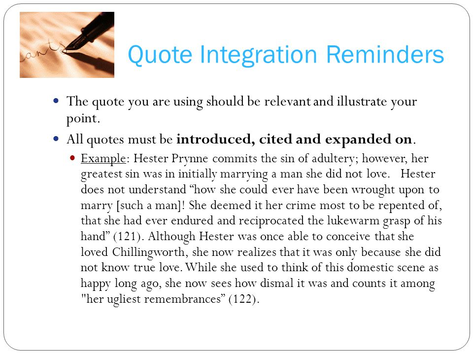 Quote Integration Reminders The quote you are using should be relevant and illustrate your point. All quotes must be introduced, cited and expanded on