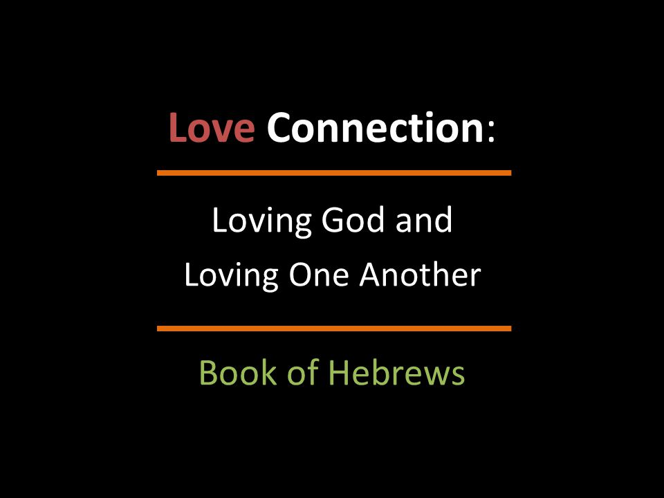 Love Connection: Loving God and Loving One Another Book of Hebrews