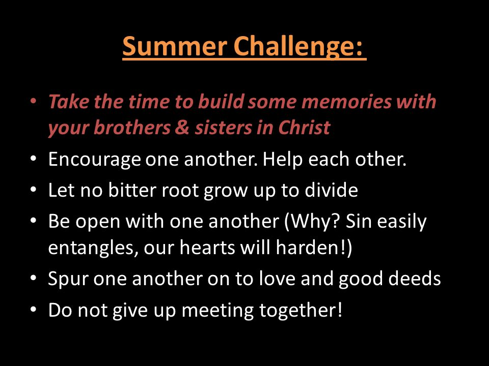 Summer Challenge: Take the time to build some memories with your brothers & sisters in Christ Encourage one another.