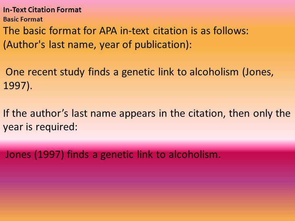 In-Text Citation Format Basic Format The basic format for APA in-text citation is as follows: (Author s last name, year of publication): One recent study finds a genetic link to alcoholism (Jones, 1997).