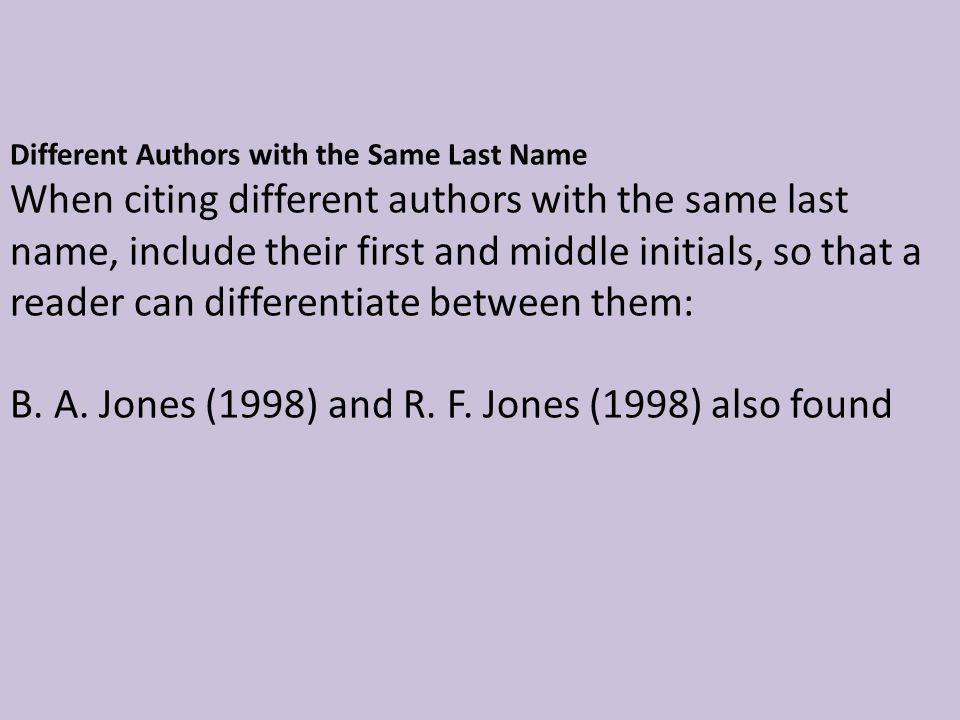 Different Authors with the Same Last Name When citing different authors with the same last name, include their first and middle initials, so that a reader can differentiate between them: B.