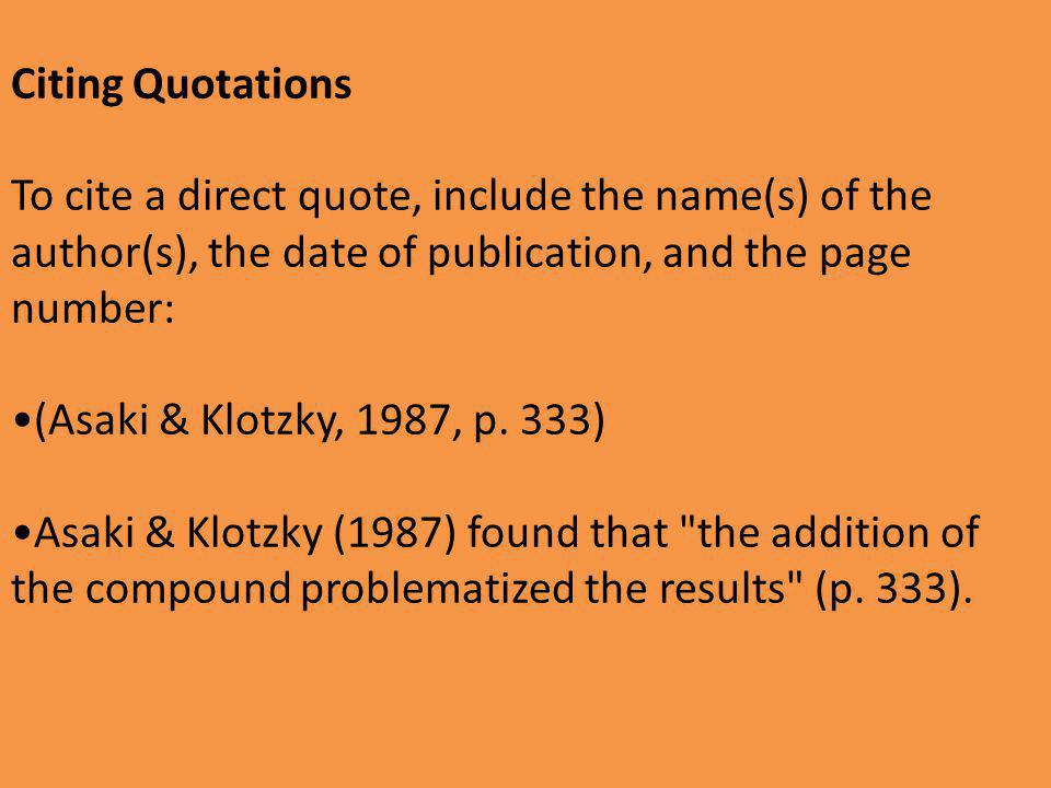 Citing Quotations To cite a direct quote, include the name(s) of the author(s), the date of publication, and the page number: (Asaki & Klotzky, 1987, p.