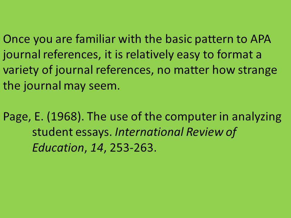 Once you are familiar with the basic pattern to APA journal references, it is relatively easy to format a variety of journal references, no matter how strange the journal may seem.