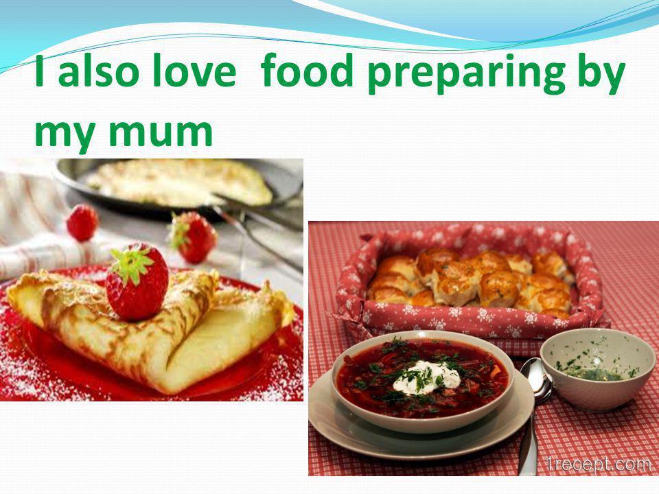 I also love food preparing by my mum