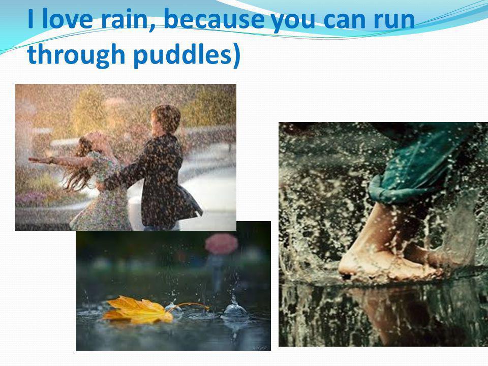 I love rain, because you can run through puddles)