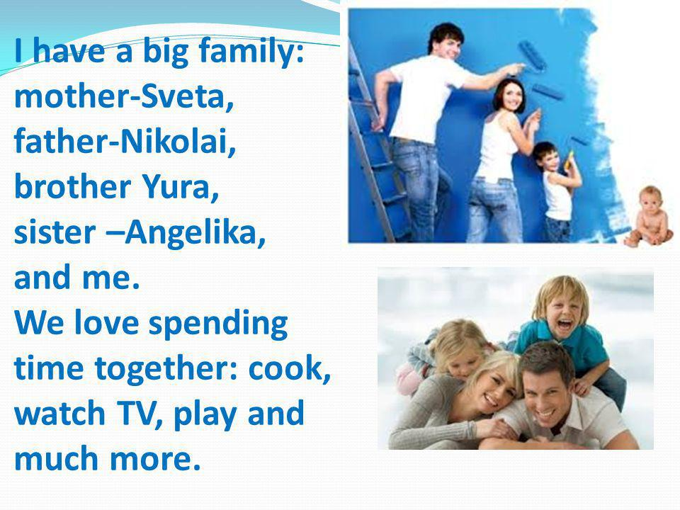I have a big family: mother-Sveta, father-Nikolai, brother Yura, sister –Angelika, and me. We love spending time together: cook, watch TV, play and mu