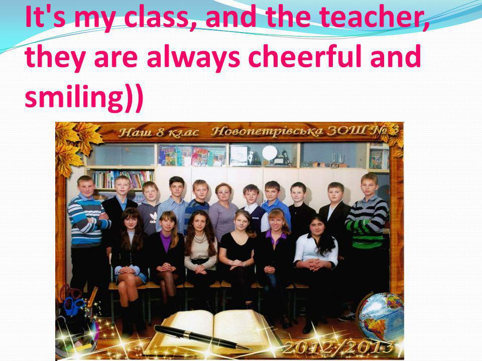 It's my class, and the teacher, they are always cheerful and smiling))