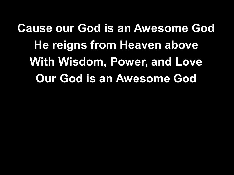 Cause our God is an Awesome God He reigns from Heaven above With Wisdom, Power, and Love Our God is an Awesome God