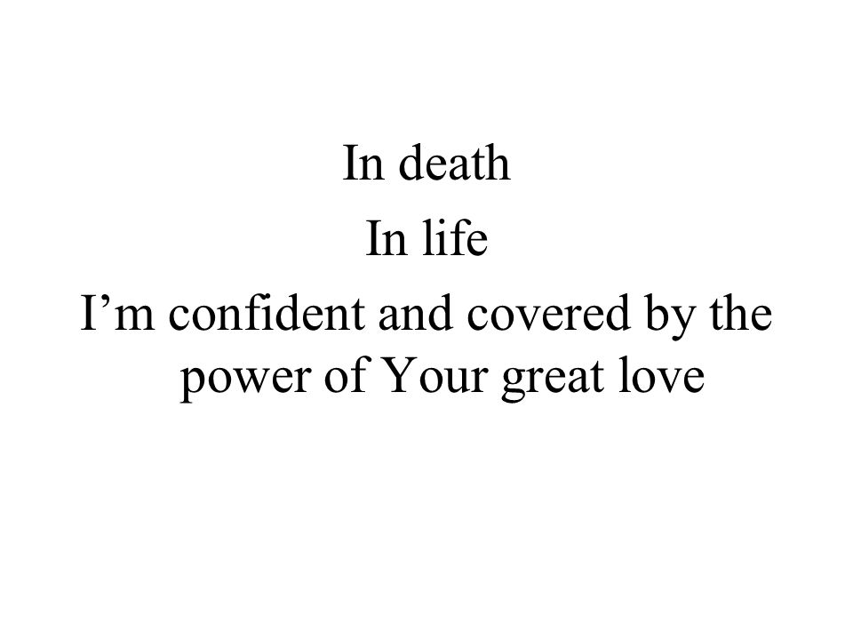 In death In life Im confident and covered by the power of Your great love