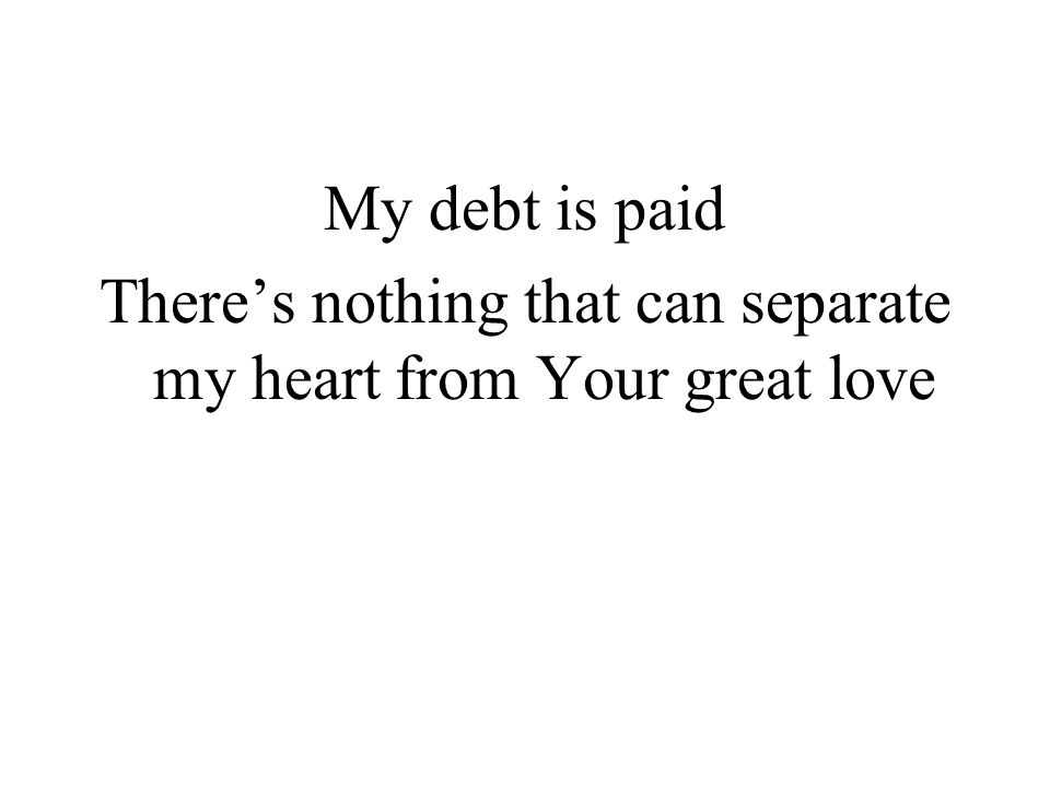 My debt is paid Theres nothing that can separate my heart from Your great love