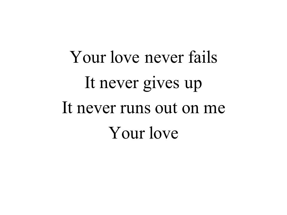 Your love never fails It never gives up It never runs out on me Your love