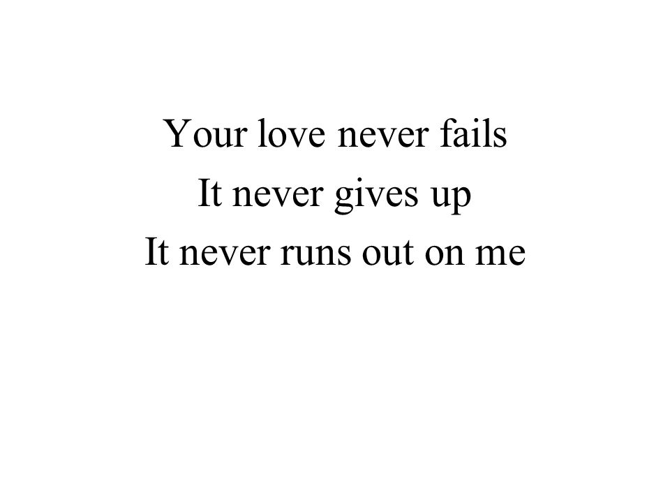 Your love never fails It never gives up It never runs out on me