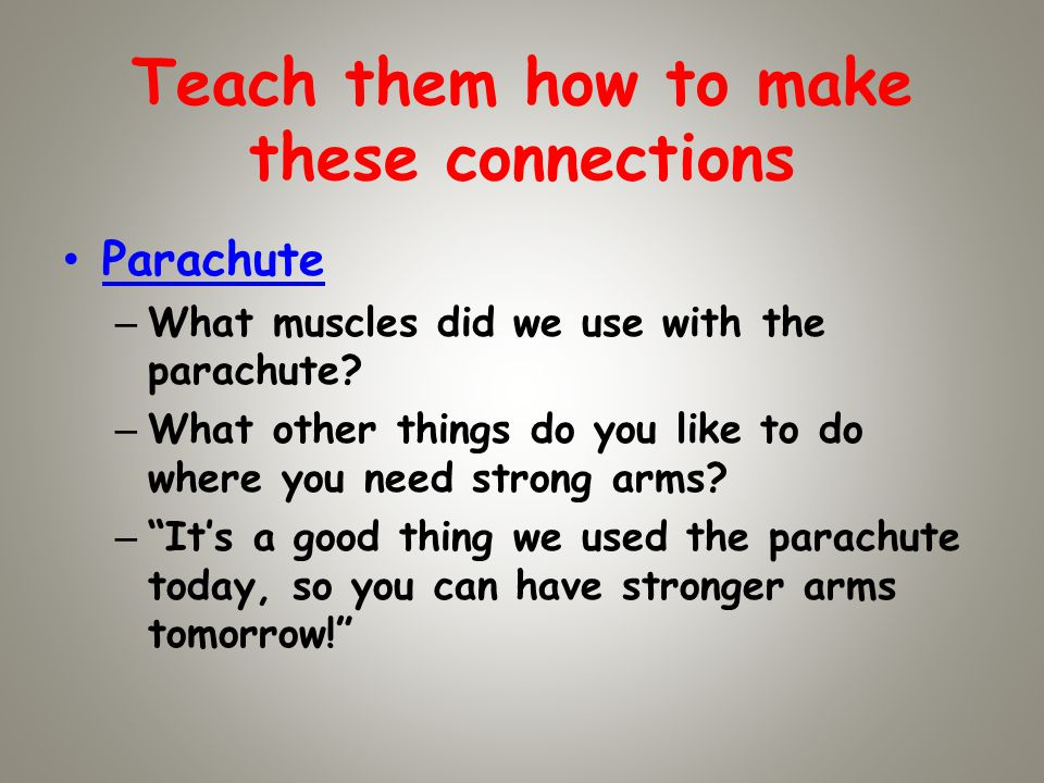 Teach them how to make these connections Parachute – What muscles did we use with the parachute.