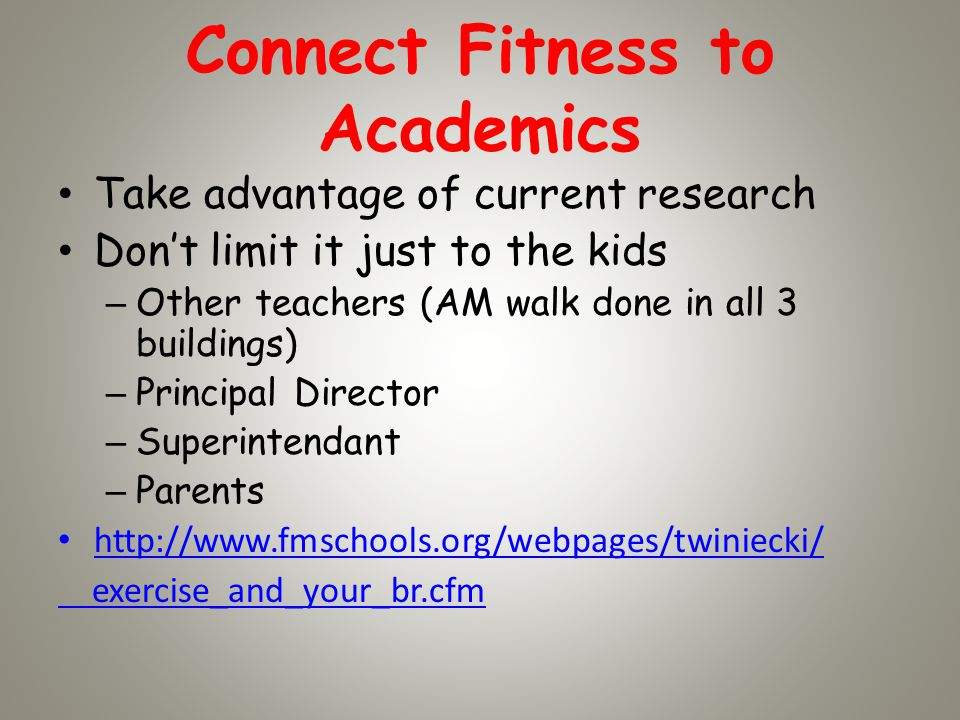 Connect Fitness to Academics Take advantage of current research Dont limit it just to the kids – Other teachers (AM walk done in all 3 buildings) – Principal Director – Superintendant – Parents http://www.fmschools.org/webpages/twiniecki/ exercise_and_your_br.cfm