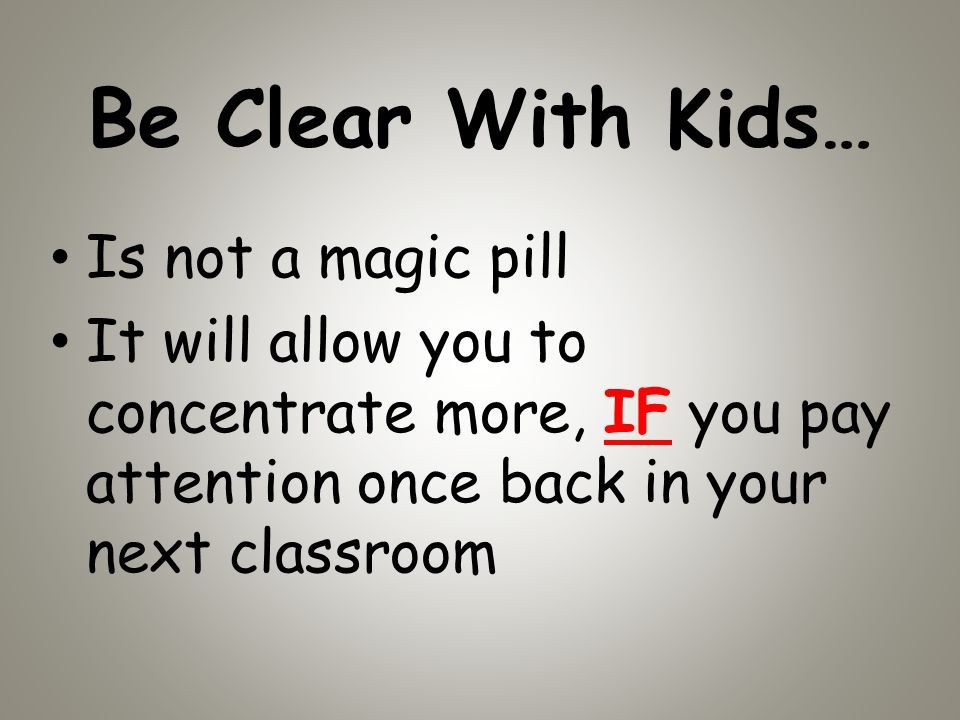 Be Clear With Kids… Is not a magic pill It will allow you to concentrate more, IF you pay attention once back in your next classroom