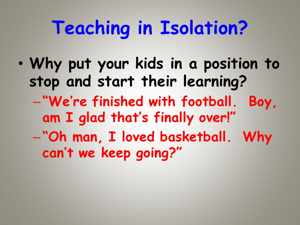 Teaching in Isolation. Why put your kids in a position to stop and start their learning.