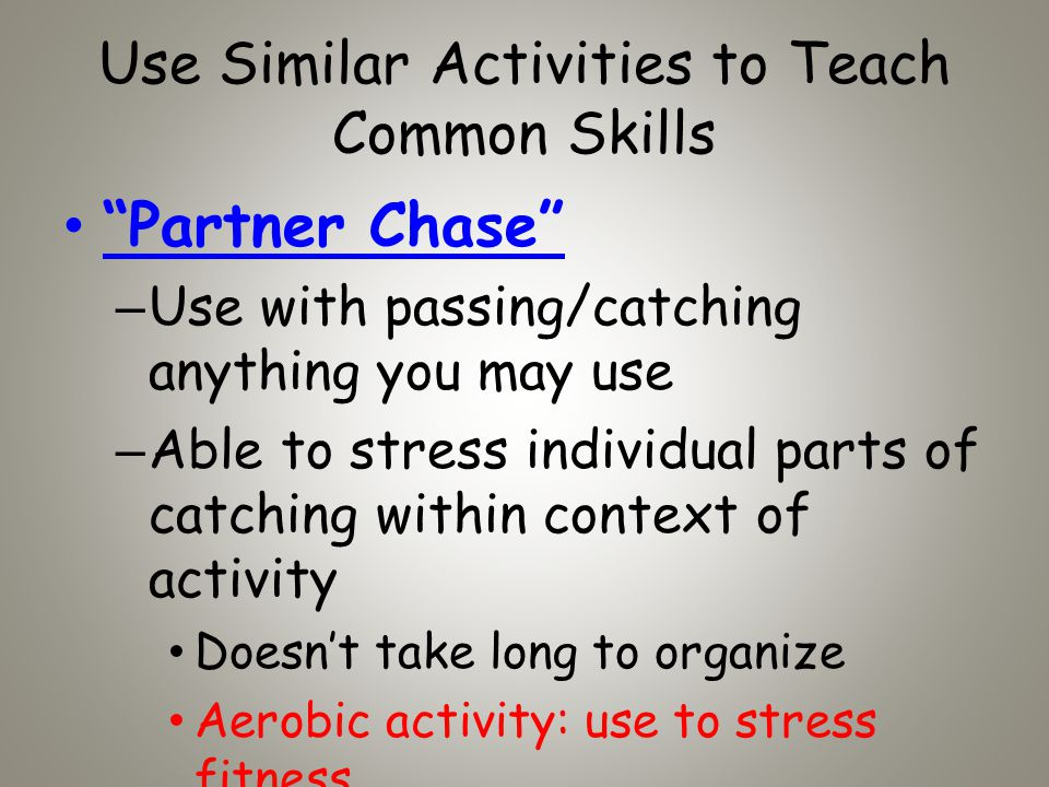 Use Similar Activities to Teach Common Skills Partner Chase –Use with passing/catching anything you may use –Able to stress individual parts of catching within context of activity Doesnt take long to organize Aerobic activity: use to stress fitness
