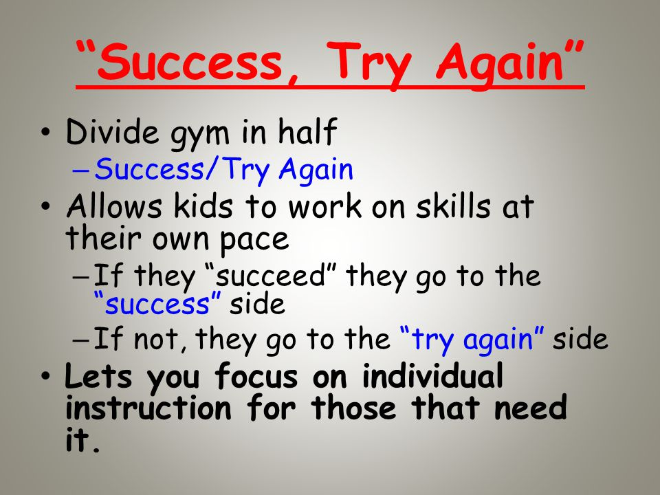 Success, Try Again Divide gym in half –Success/Try Again Allows kids to work on skills at their own pace –If they succeed they go to the success side –If not, they go to the try again side Lets you focus on individual instruction for those that need it.