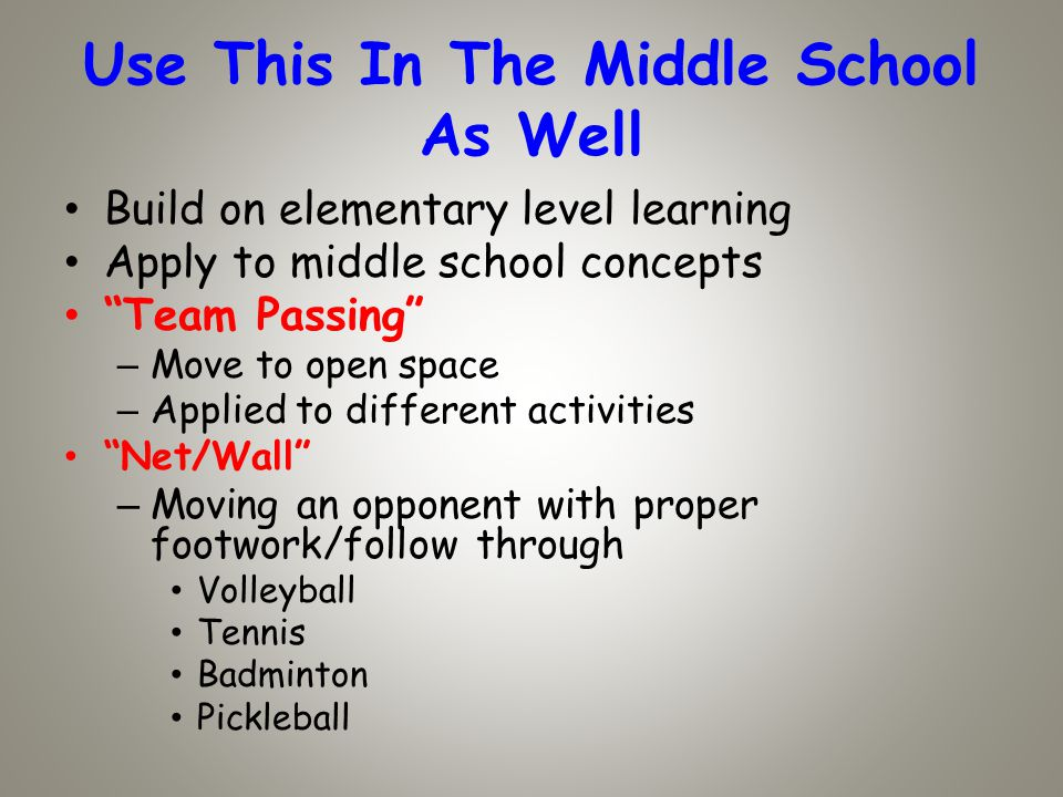 Use This In The Middle School As Well Build on elementary level learning Apply to middle school concepts Team Passing – Move to open space – Applied to different activities Net/Wall – Moving an opponent with proper footwork/follow through Volleyball Tennis Badminton Pickleball
