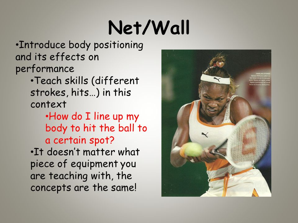 Net/Wall Introduce body positioning and its effects on performance Teach skills (different strokes, hits…) in this context How do I line up my body to hit the ball to a certain spot.