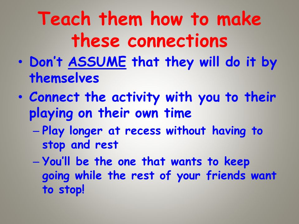 Teach them how to make these connections Dont ASSUME that they will do it by themselves Connect the activity with you to their playing on their own time – Play longer at recess without having to stop and rest – Youll be the one that wants to keep going while the rest of your friends want to stop!