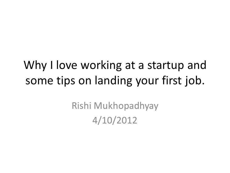 Outline Why I love working at a startup.Some tips on getting your first job.
