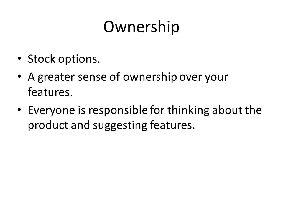 Ownership Stock options. A greater sense of ownership over your features.