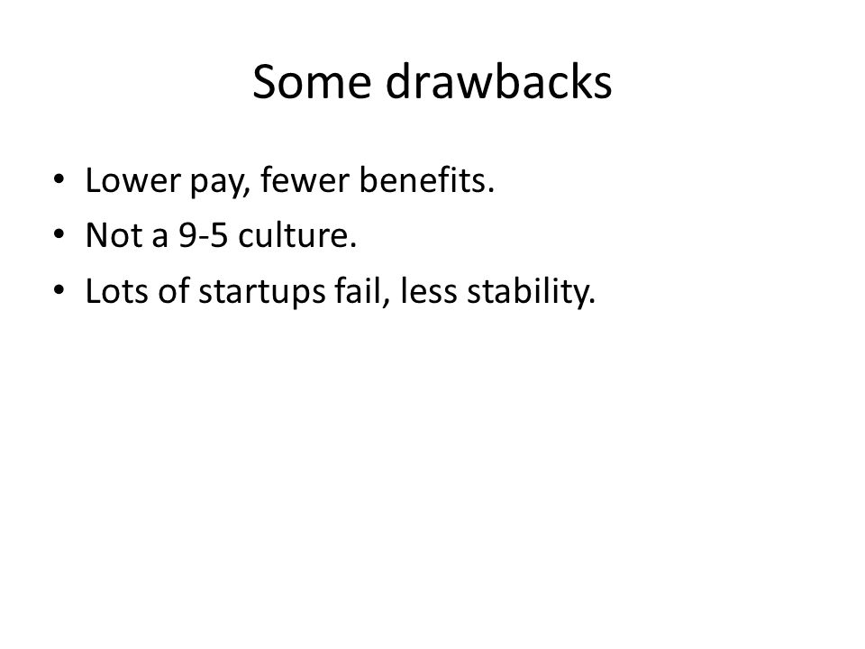 Some drawbacks Lower pay, fewer benefits. Not a 9-5 culture. Lots of startups fail, less stability.