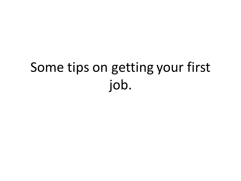 Some tips on getting your first job.