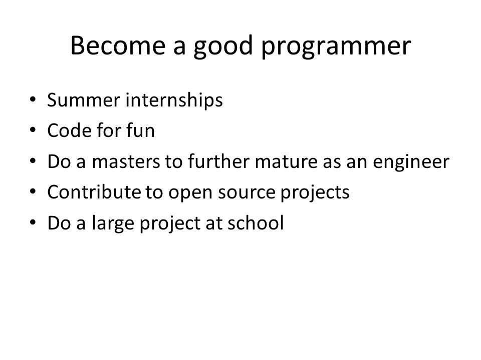 Become a good programmer Summer internships Code for fun Do a masters to further mature as an engineer Contribute to open source projects Do a large project at school