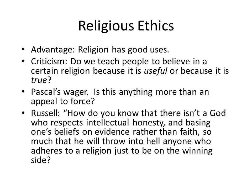 Religious Ethics Advantage: Religion has good uses. Criticism: Do we teach people to believe in a certain religion because it is useful or because it