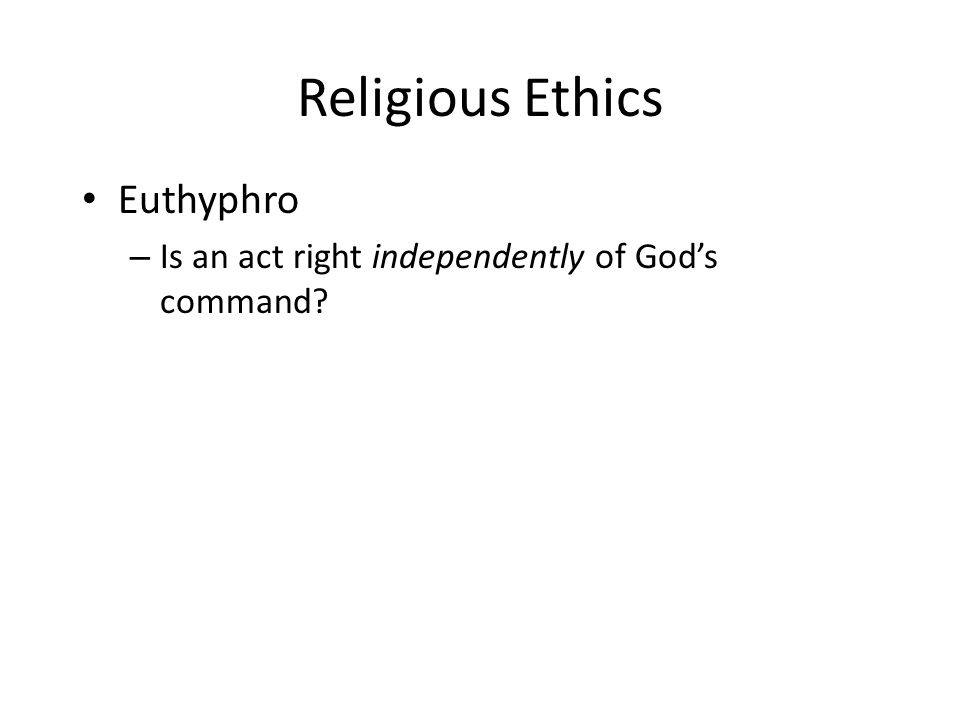 Religious Ethics Euthyphro – Is an act right independently of Gods command?