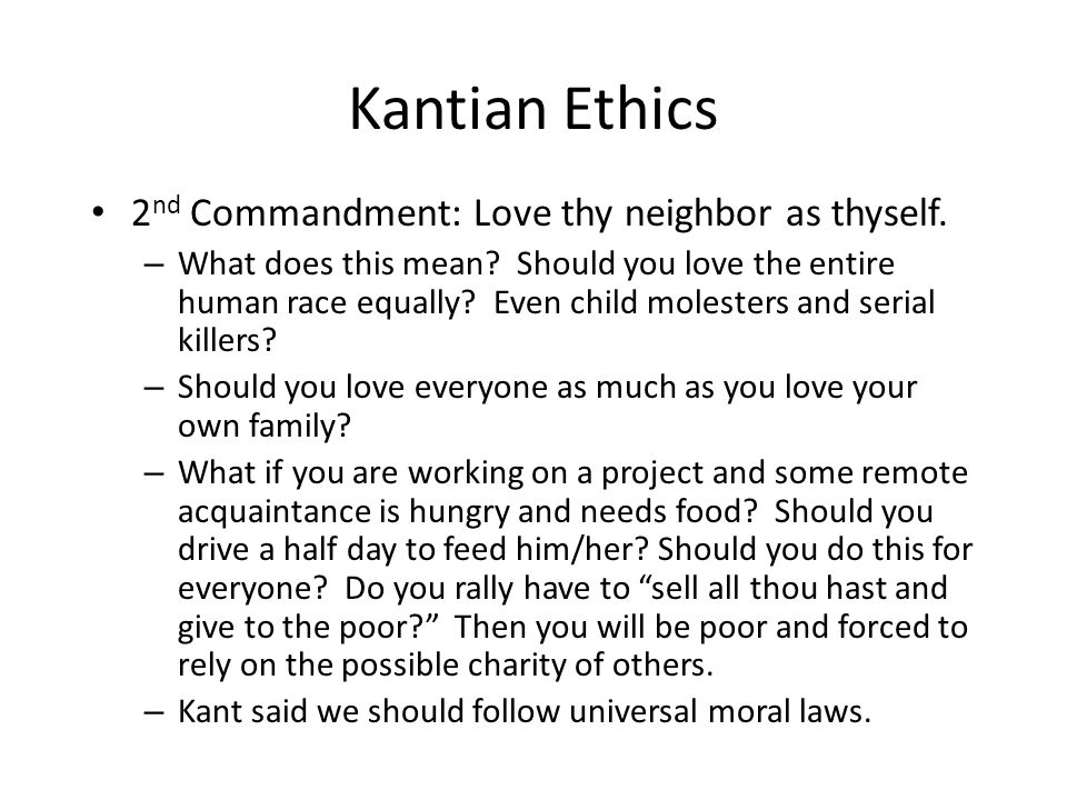 Kantian Ethics 2 nd Commandment: Love thy neighbor as thyself. – What does this mean? Should you love the entire human race equally? Even child molest