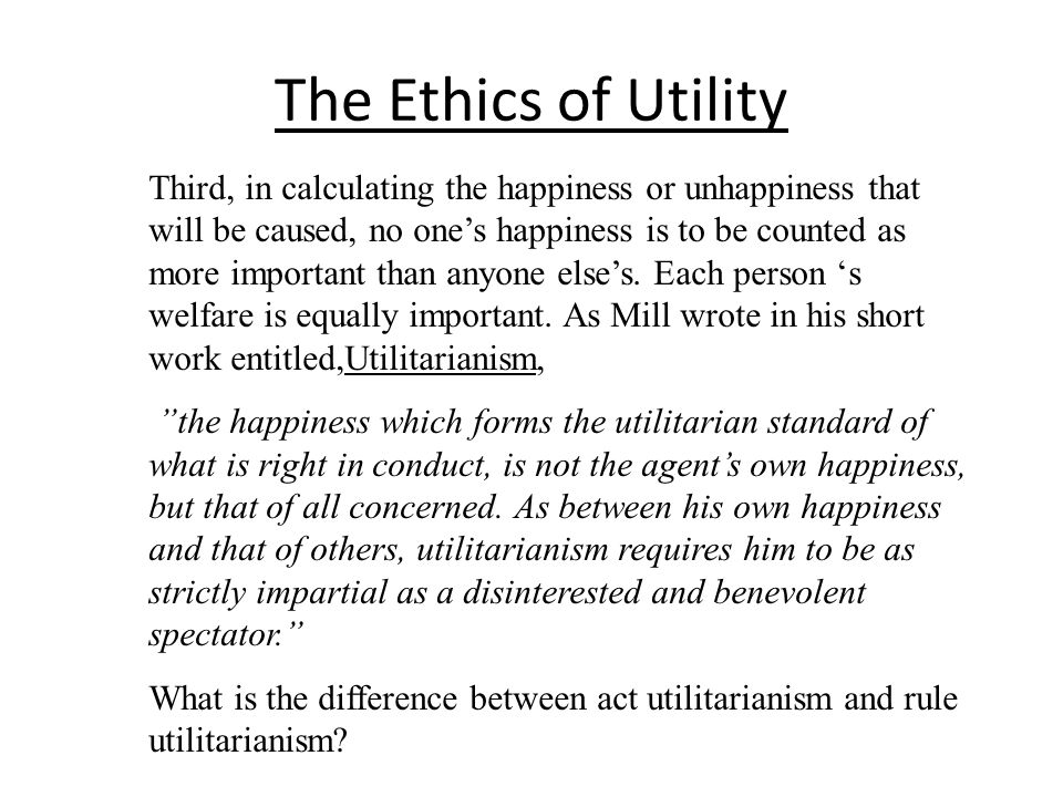 The Ethics of Utility Third, in calculating the happiness or unhappiness that will be caused, no ones happiness is to be counted as more important tha