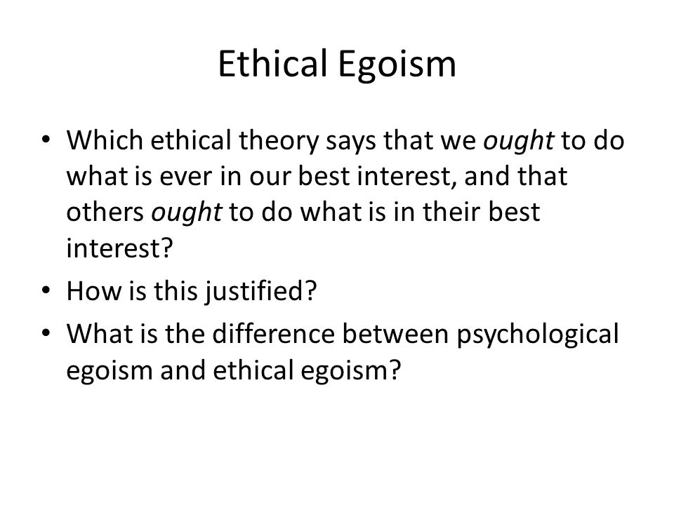 Ethical Egoism Which ethical theory says that we ought to do what is ever in our best interest, and that others ought to do what is in their best inte