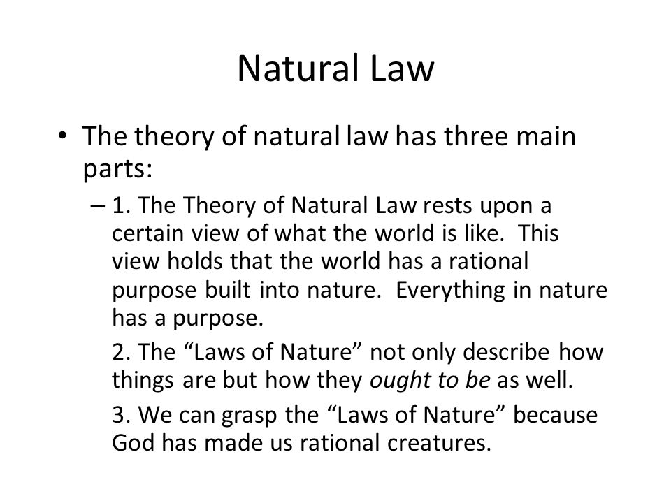 Natural Law The theory of natural law has three main parts: – 1. The Theory of Natural Law rests upon a certain view of what the world is like. This v