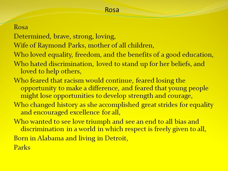 Rosa Determined, brave, strong, loving, Wife of Raymond Parks, mother of all children, Who loved equality, freedom, and the benefits of a good education, Who hated discrimination, loved to stand up for her beliefs, and loved to help others, Who feared that racism would continue, feared losing the opportunity to make a difference, and feared that young people might lose opportunities to develop strength and courage, Who changed history as she accomplished great strides for equality and encouraged excellence for all, Who wanted to see love triumph and see an end to all bias and discrimination in a world in which respect is freely given to all, Born in Alabama and living in Detroit, Parks