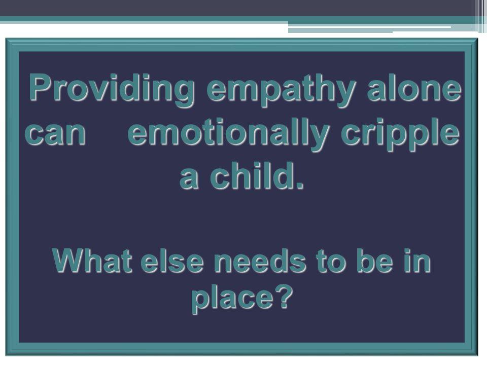 Providing empathy alone can emotionally cripple a child.