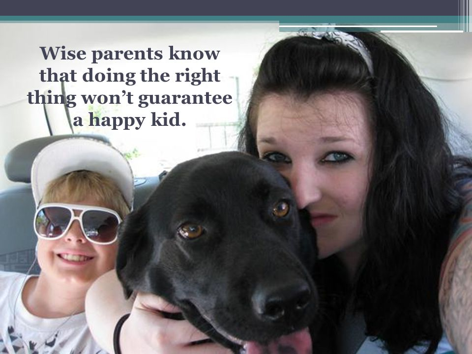 Wise parents know that doing the right thing wont guarantee a happy kid.