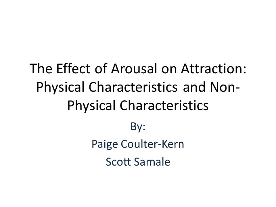 The Effect of Arousal on Attraction: Physical Characteristics and Non- Physical Characteristics By: Paige Coulter-Kern Scott Samale