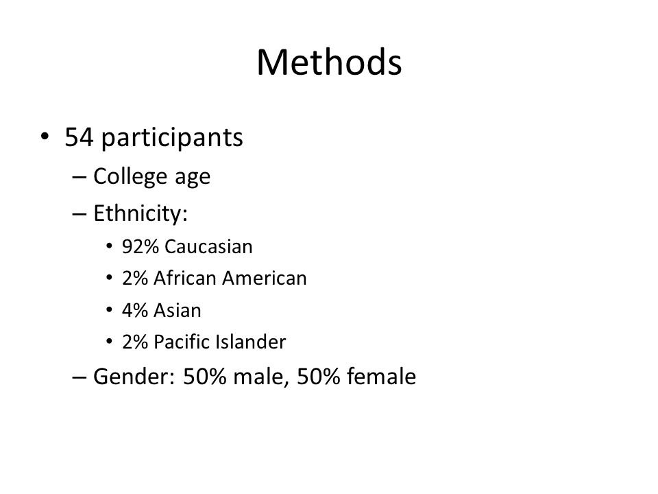 Methods 54 participants – College age – Ethnicity: 92% Caucasian 2% African American 4% Asian 2% Pacific Islander – Gender: 50% male, 50% female