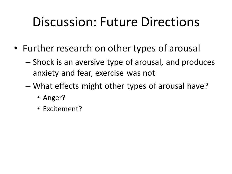 Discussion: Future Directions Further research on other types of arousal – Shock is an aversive type of arousal, and produces anxiety and fear, exercise was not – What effects might other types of arousal have.